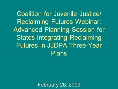 Coalition for Juvenile Justice/ Reclaiming Futures Webinar: Advanced Planning Session for States Integrating Reclaiming Futures in JJDPA Three-Year Plans.