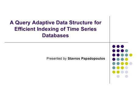 A Query Adaptive Data Structure for Efficient Indexing of Time Series Databases Presented by Stavros Papadopoulos.