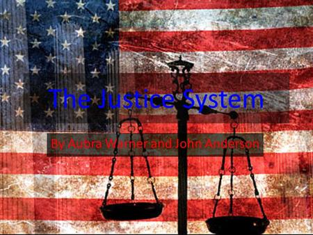 The Justice System By Aubra Warner and John Anderson.