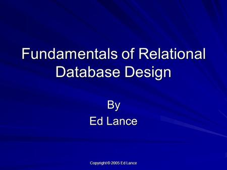 Copyright © 2005 Ed Lance Fundamentals of Relational Database Design By Ed Lance.