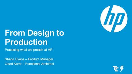 From Design to Production Practicing what we preach at HP Shane Evans – Product Manager Oded Keret – Functional Architect.