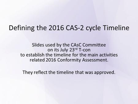 Defining the 2016 CAS-2 cycle Timeline Slides used by the CAsC Committee on its July 23 rd T-con to establish the timeline for the main activities related.