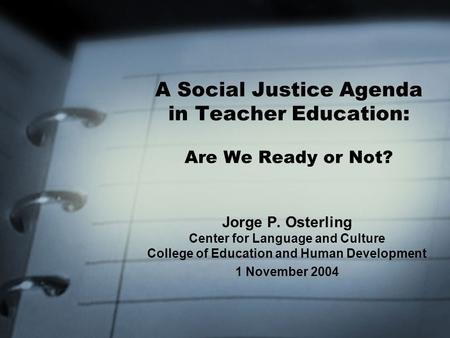 A Social Justice Agenda in Teacher Education: Are We Ready or Not? Jorge P. Osterling Center for Language and Culture College of Education and Human Development.