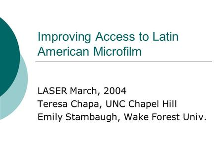 Improving Access to Latin American Microfilm LASER March, 2004 Teresa Chapa, UNC Chapel Hill Emily Stambaugh, Wake Forest Univ.