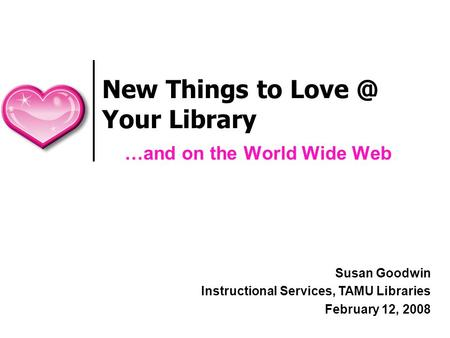 New Things to Your Library …and on the World Wide Web Susan Goodwin Instructional Services, TAMU Libraries February 12, 2008.
