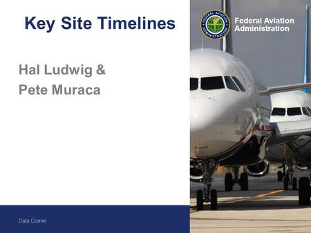 Federal Aviation Administration Data Comm 1 Federal Aviation Administration Key Site Timelines Hal Ludwig & Pete Muraca.