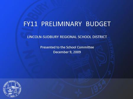 FY11 PRELIMINARY BUDGET LINCOLN-SUDBURY REGIONAL SCHOOL DISTRICT Presented to the School Committee December 9, 2009.