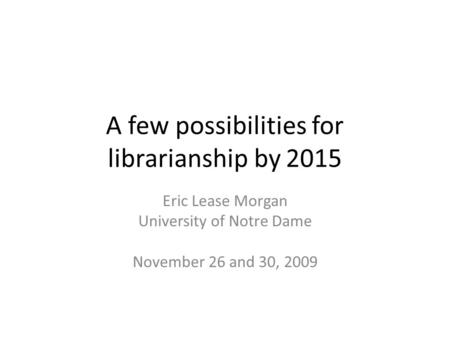 A few possibilities for librarianship by 2015 Eric Lease Morgan University of Notre Dame November 26 and 30, 2009.