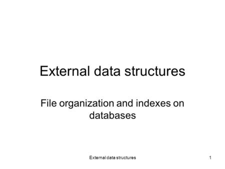 External data structures1 File organization and indexes on databases.