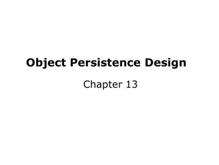 Object Persistence Design Chapter 13. Key Definitions Object persistence involves the selection of a storage format and optimization for performance.