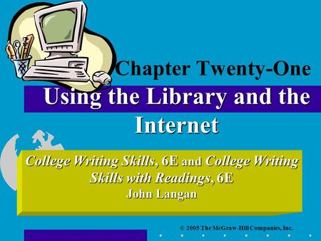 © 2005 The McGraw-Hill Companies, Inc. College Writing Skills, 6E and College Writing Skills with Readings, 6E John Langan Using the Library and the Internet.