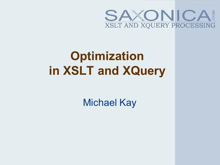 Optimization in XSLT and XQuery Michael Kay. 2 Challenges XSLT/XQuery are high-level declarative languages: performance depends on good optimization Performance.