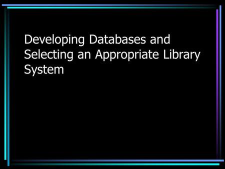 Developing Databases and Selecting an Appropriate Library System.