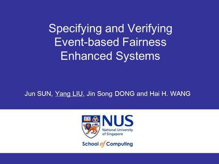 Specifying and Verifying Event-based Fairness Enhanced Systems 1 ICFEM 2008 Specifying and Verifying Event-based Fairness Enhanced Systems Jun SUN, Yang.