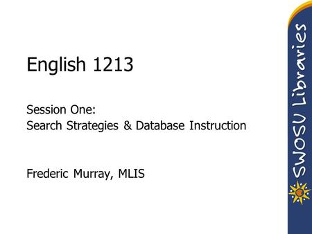 English 1213 Session One: Search Strategies & Database Instruction Frederic Murray, MLIS.