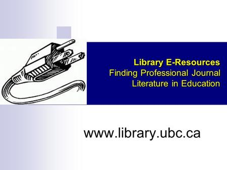 Library E-Resources Finding Professional Journal Literature in Education www.library.ubc.ca.