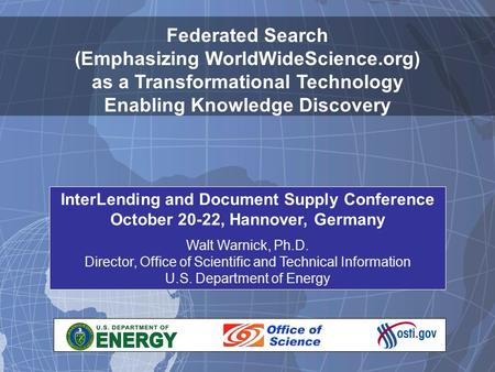 1 Federated Search (Emphasizing WorldWideScience.org) as a Transformational Technology Enabling Knowledge Discovery InterLending and Document Supply Conference.
