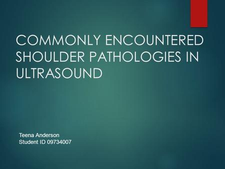 COMMONLY ENCOUNTERED SHOULDER PATHOLOGIES IN ULTRASOUND Teena Anderson Student ID 09734007.