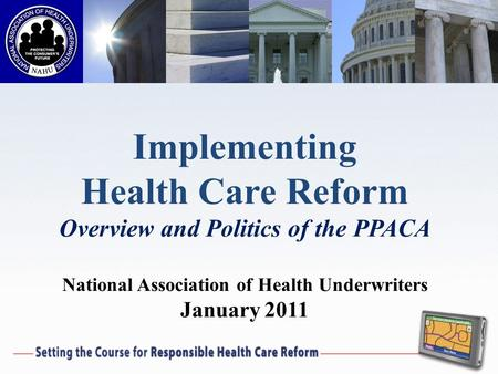 Implementing Health Care Reform Overview and Politics of the PPACA National Association of Health Underwriters January 2011.