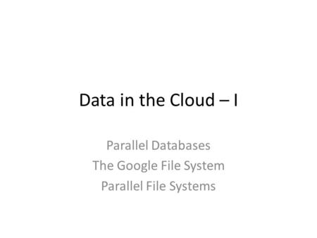 Data in the Cloud – I Parallel Databases The Google File System Parallel File Systems.