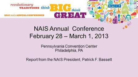NAIS Annual Conference February 28 – March 1, 2013 Pennsylvania Convention Center Philadelphia, PA Report from the NAIS President, Patrick F. Bassett.