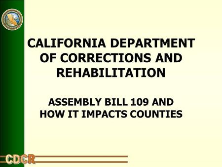 CALIFORNIA DEPARTMENT OF CORRECTIONS AND REHABILITATION ASSEMBLY BILL 109 AND HOW IT IMPACTS COUNTIES.