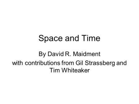 Space and Time By David R. Maidment with contributions from Gil Strassberg and Tim Whiteaker.