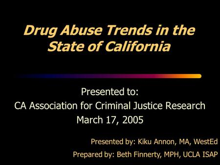 Drug Abuse Trends in the State of California Presented to: CA Association for Criminal Justice Research March 17, 2005 Presented by: Kiku Annon, MA, WestEd.