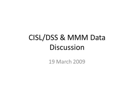 CISL/DSS & MMM Data Discussion 19 March 2009. Who CISL/DSS - maintain NCEP operational analyses and observation datasets – Gregg Walters, Doug Schuster,