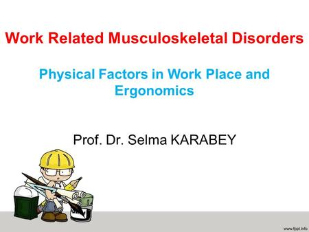 Work Related Musculoskeletal Disorders Physical Factors in Work Place and Ergonomics Prof. Dr. Selma KARABEY.