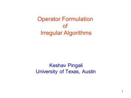 1 Keshav Pingali University of Texas, Austin Operator Formulation of Irregular Algorithms.