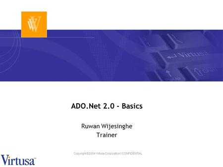 Copyright ©2004 Virtusa Corporation | CONFIDENTIAL ADO.Net 2.0 - Basics Ruwan Wijesinghe Trainer.