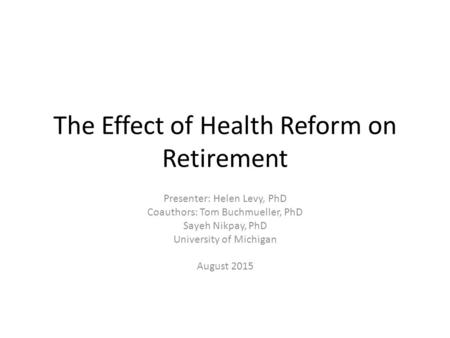 The Effect of Health Reform on Retirement Presenter: Helen Levy, PhD Coauthors: Tom Buchmueller, PhD Sayeh Nikpay, PhD University of Michigan August 2015.