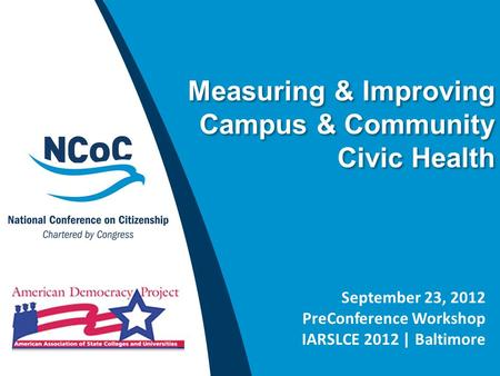 Measuring & Improving Campus & Community Civic Health September 23, 2012 PreConference Workshop IARSLCE 2012 | Baltimore.