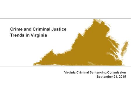 Crime and Criminal Justice Trends in Virginia Virginia Criminal Sentencing Commission September 21, 2015.