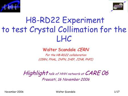 1/17 November 2006Walter Scandale H8-RD22 Experiment to test Crystal Collimation for the LHC Walter Scandale CERN For the H8-RD22 collaboration (CERN,