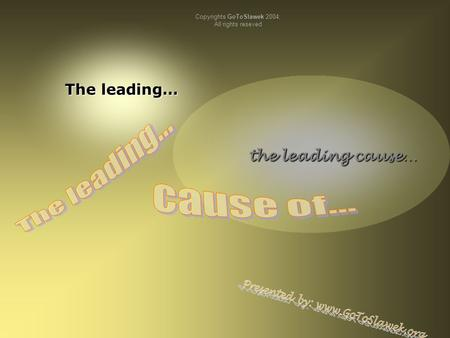The leading… the leading cause… the leading cause… Copyrights GoToSlawek 2004; All rights reseved.