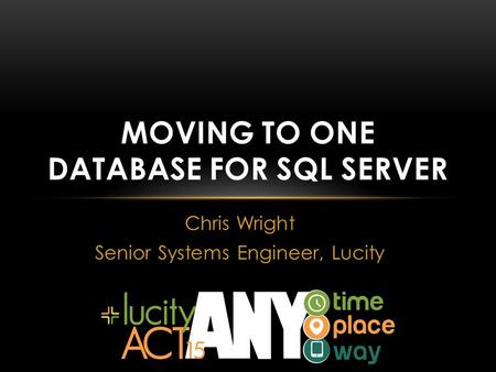 Chris Wright Senior Systems Engineer, Lucity MOVING TO ONE DATABASE FOR SQL SERVER.