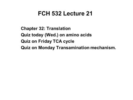 FCH 532 Lecture 21 Chapter 32: Translation Quiz today (Wed.) on amino acids Quiz on Friday TCA cycle Quiz on Monday Transamination mechanism.