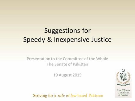 Suggestions for Speedy & Inexpensive Justice Presentation to the Committee of the Whole The Senate of Pakistan 19 August 2015.