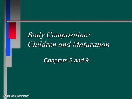 Illinois State University Body Composition: Children and Maturation Chapters 8 and 9.