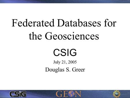 Federated Databases for the Geosciences CSIG July 21, 2005 Douglas S. Greer.