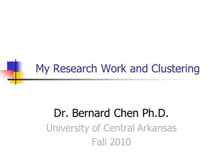 My Research Work and Clustering Dr. Bernard Chen Ph.D. University of Central Arkansas Fall 2010.