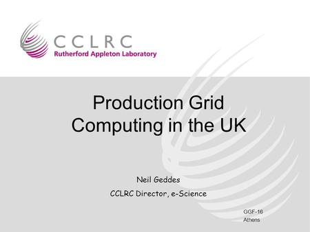 GGF-16 Athens Production Grid Computing in the UK Neil Geddes CCLRC Director, e-Science.