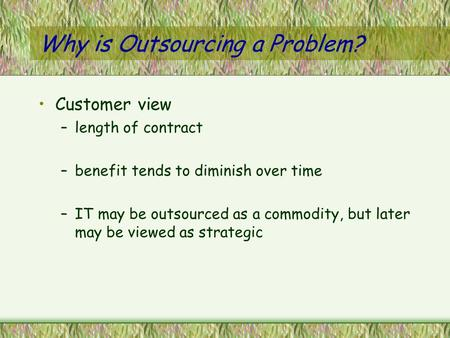 Why is Outsourcing a Problem? Customer view –length of contract –benefit tends to diminish over time –IT may be outsourced as a commodity, but later may.