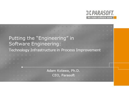 "Putting the ""Engineering"" in Software Engineering: Technology Infrastructure in Process Improvement Adam Kolawa, Ph.D. CEO, Parasoft."