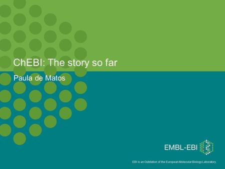 EBI is an Outstation of the European Molecular Biology Laboratory. ChEBI: The story so far Paula de Matos.