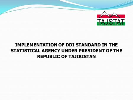 IMPLEMENTATION OF DDI STANDARD IN THE STATISTICAL AGENCY UNDER PRESIDENT OF THE REPUBLIC OF TAJIKISTAN.