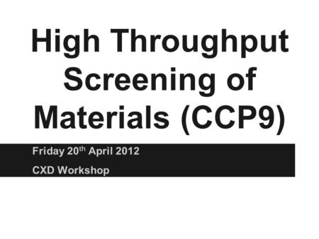 High Throughput Screening of Materials (CCP9) Friday 20 th April 2012 CXD Workshop.