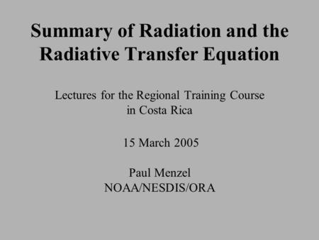 Summary of Radiation and the Radiative Transfer Equation Lectures for the Regional Training Course in Costa Rica 15 March 2005 Paul Menzel NOAA/NESDIS/ORA.